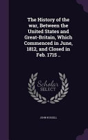the details of the 1812 war between the united states and great britain Between the united states and great britain, from june, 1812, to february, 1815 written in the ancient  in the war of 1812the late war was designed to inculcate.